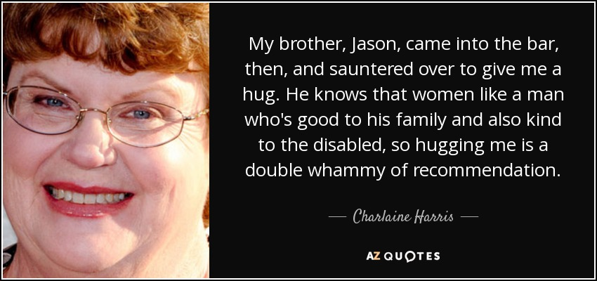 My brother, Jason, came into the bar, then, and sauntered over to give me a hug. He knows that women like a man who's good to his family and also kind to the disabled, so hugging me is a double whammy of recommendation. - Charlaine Harris