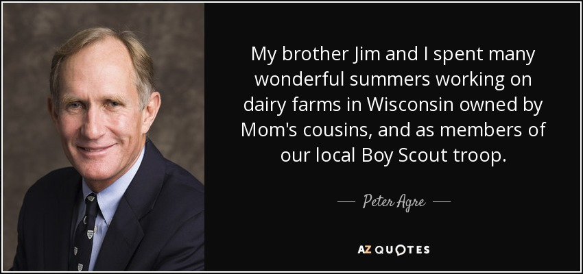 My brother Jim and I spent many wonderful summers working on dairy farms in Wisconsin owned by Mom's cousins, and as members of our local Boy Scout troop. - Peter Agre