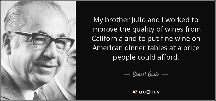 My brother Julio and I worked to improve the quality of wines from California and to put fine wine on American dinner tables at a price people could afford. - Ernest Gallo