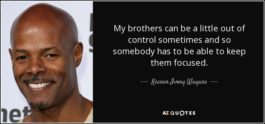 My brothers can be a little out of control sometimes and so somebody has to be able to keep them focused. - Keenen Ivory Wayans