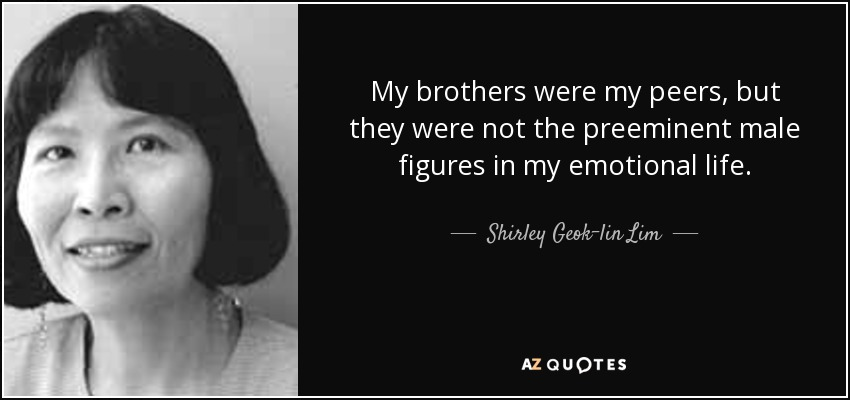 My brothers were my peers, but they were not the preeminent male figures in my emotional life. - Shirley Geok-lin Lim