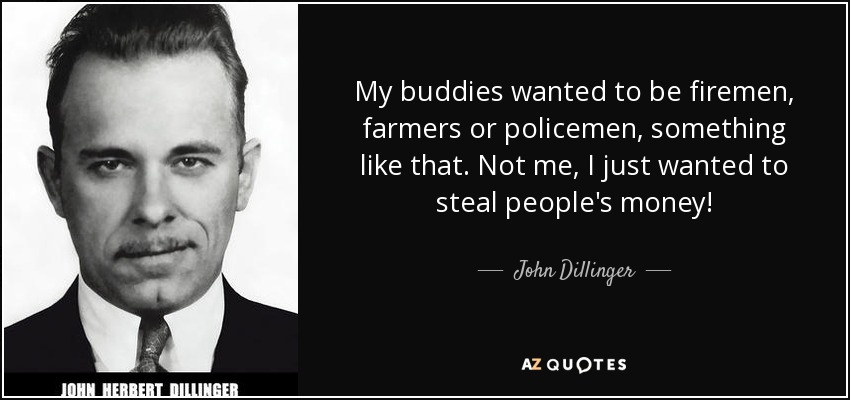My buddies wanted to be firemen, farmers or policemen, something like that. Not me, I just wanted to steal people's money! - John Dillinger