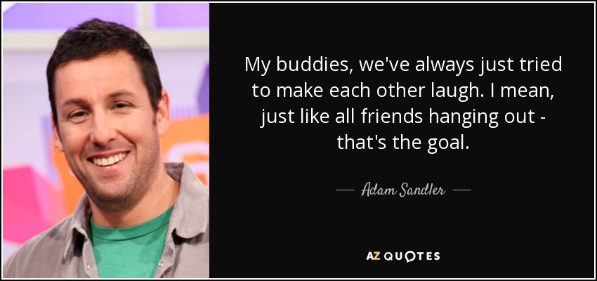 My buddies, we've always just tried to make each other laugh. I mean, just like all friends hanging out - that's the goal. - Adam Sandler