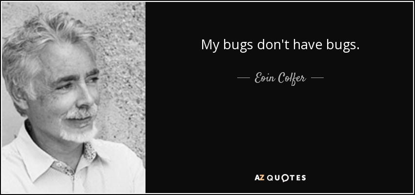 My bugs don't have bugs. - Eoin Colfer