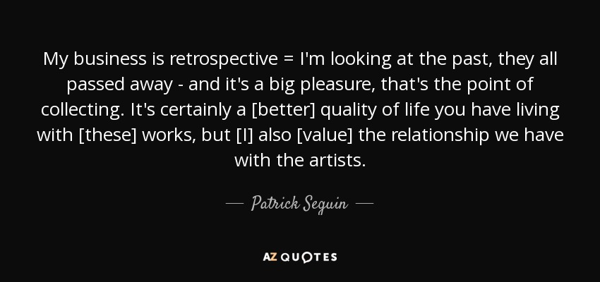 My business is retrospective = I'm looking at the past, they all passed away - and it's a big pleasure, that's the point of collecting. It's certainly a [better] quality of life you have living with [these] works, but [I] also [value] the relationship we have with the artists. - Patrick Seguin