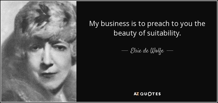 My business is to preach to you the beauty of suitability. - Elsie de Wolfe