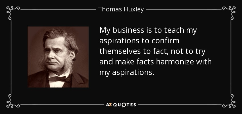My business is to teach my aspirations to confirm themselves to fact, not to try and make facts harmonize with my aspirations. - Thomas Huxley