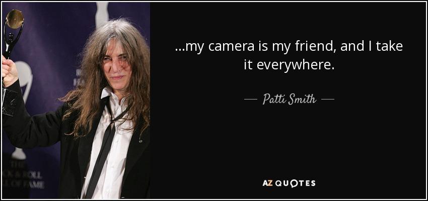 ...my camera is my friend, and I take it everywhere. - Patti Smith