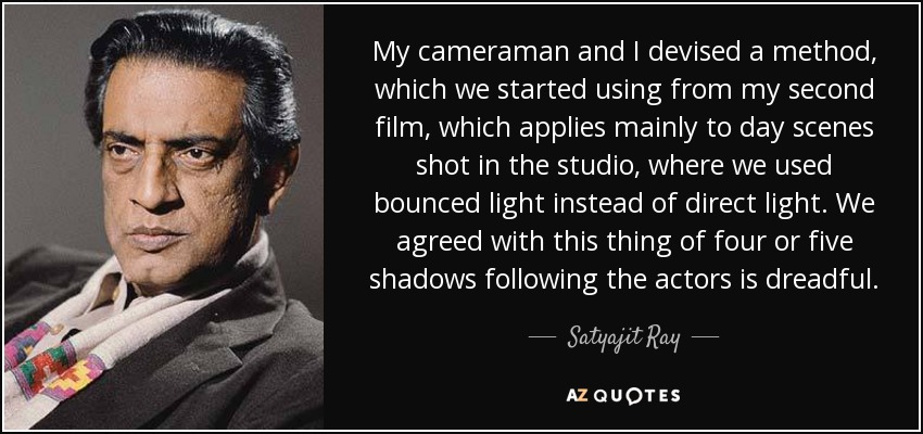 My cameraman and I devised a method, which we started using from my second film, which applies mainly to day scenes shot in the studio, where we used bounced light instead of direct light. We agreed with this thing of four or five shadows following the actors is dreadful. - Satyajit Ray