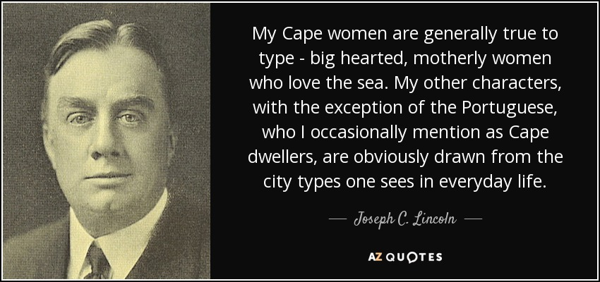 My Cape women are generally true to type - big hearted, motherly women who love the sea. My other characters, with the exception of the Portuguese, who I occasionally mention as Cape dwellers, are obviously drawn from the city types one sees in everyday life. - Joseph C. Lincoln