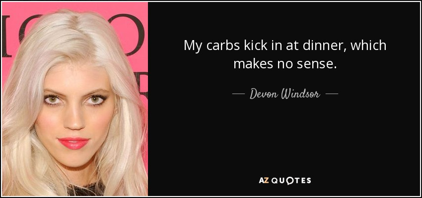 My carbs kick in at dinner, which makes no sense. - Devon Windsor