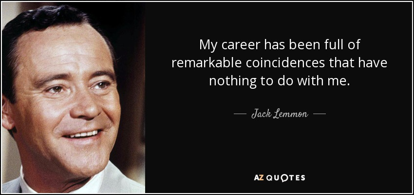 My career has been full of remarkable coincidences that have nothing to do with me. - Jack Lemmon