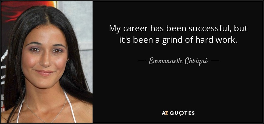 My career has been successful, but it's been a grind of hard work. - Emmanuelle Chriqui