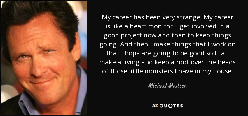 My career has been very strange. My career is like a heart monitor. I get involved in a good project now and then to keep things going. And then I make things that I work on that I hope are going to be good so I can make a living and keep a roof over the heads of those little monsters I have in my house. - Michael Madsen