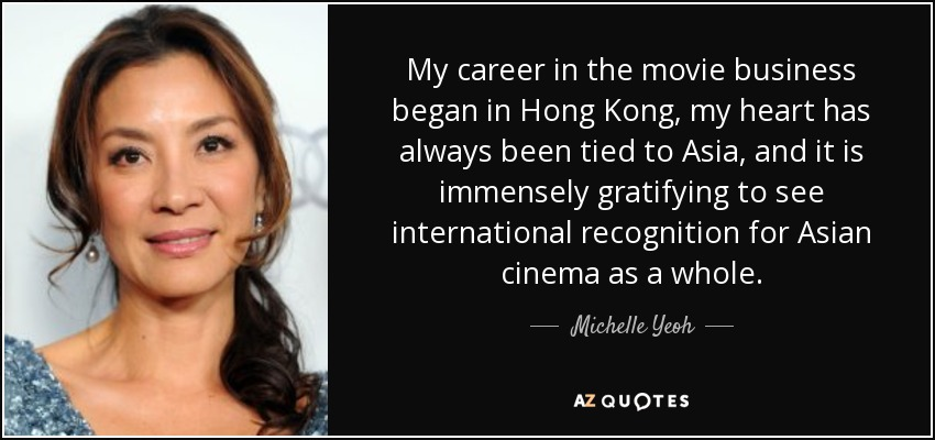 My career in the movie business began in Hong Kong, my heart has always been tied to Asia, and it is immensely gratifying to see international recognition for Asian cinema as a whole. - Michelle Yeoh