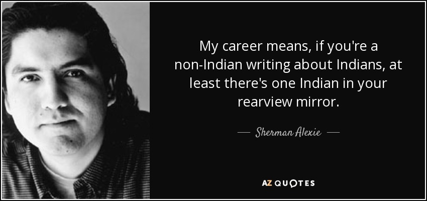 My career means, if you're a non-Indian writing about Indians, at least there's one Indian in your rearview mirror. - Sherman Alexie