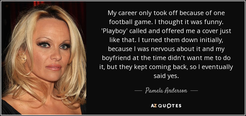 My career only took off because of one football game. I thought it was funny. 'Playboy' called and offered me a cover just like that. I turned them down initially, because I was nervous about it and my boyfriend at the time didn't want me to do it, but they kept coming back , so I eventually said yes. - Pamela Anderson