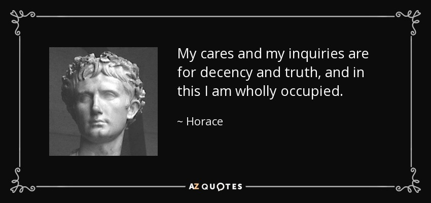 My cares and my inquiries are for decency and truth, and in this I am wholly occupied. - Horace