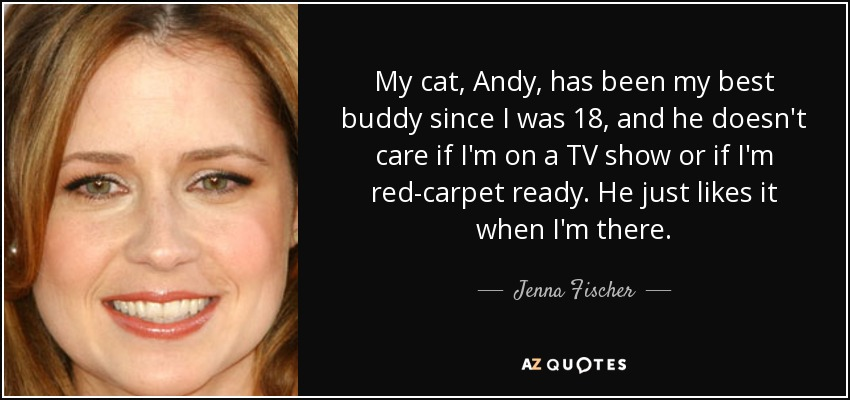 My cat, Andy, has been my best buddy since I was 18, and he doesn't care if I'm on a TV show or if I'm red-carpet ready. He just likes it when I'm there. - Jenna Fischer