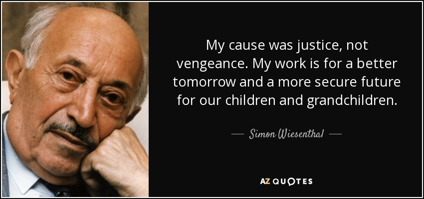 My cause was justice, not vengeance. My work is for a better tomorrow and a more secure future for our children and grandchildren. - Simon Wiesenthal