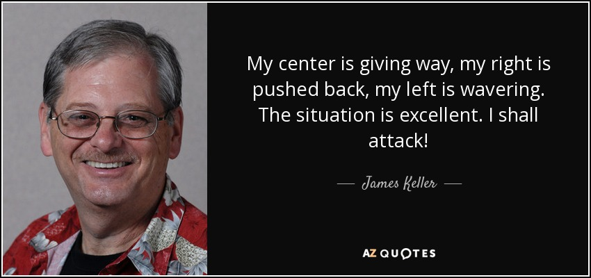 My center is giving way, my right is pushed back, my left is wavering. The situation is excellent. I shall attack! - James Keller