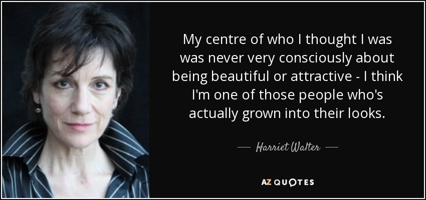 My centre of who I thought I was was never very consciously about being beautiful or attractive - I think I'm one of those people who's actually grown into their looks. - Harriet Walter