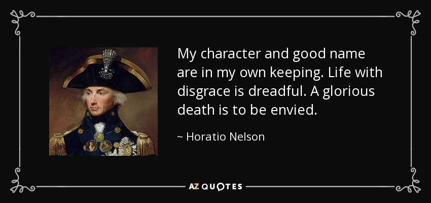My character and good name are in my own keeping. Life with disgrace is dreadful. A glorious death is to be envied. - Horatio Nelson