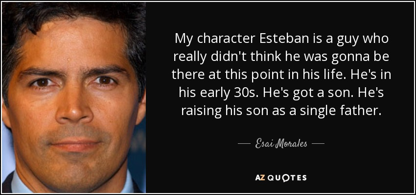 My character Esteban is a guy who really didn't think he was gonna be there at this point in his life. He's in his early 30s. He's got a son. He's raising his son as a single father. - Esai Morales