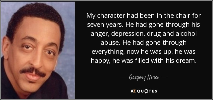 My character had been in the chair for seven years. He had gone through his anger, depression, drug and alcohol abuse. He had gone through everything, now he was up, he was happy, he was filled with his dream. - Gregory Hines