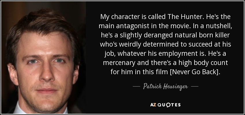 My character is called The Hunter. He's the main antagonist in the movie. In a nutshell, he's a slightly deranged natural born killer who's weirdly determined to succeed at his job, whatever his employment is. He's a mercenary and there's a high body count for him in this film [Never Go Back]. - Patrick Heusinger