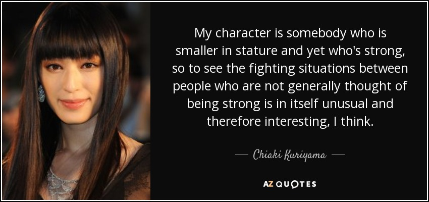 My character is somebody who is smaller in stature and yet who's strong, so to see the fighting situations between people who are not generally thought of being strong is in itself unusual and therefore interesting, I think. - Chiaki Kuriyama