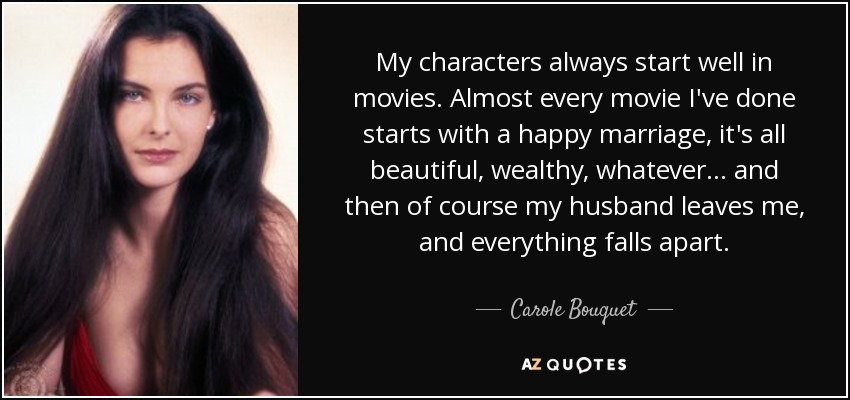My characters always start well in movies. Almost every movie I've done starts with a happy marriage, it's all beautiful, wealthy, whatever... and then of course my husband leaves me, and everything falls apart. - Carole Bouquet