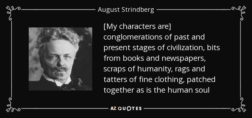 [My characters are] conglomerations of past and present stages of civilization, bits from books and newspapers, scraps of humanity, rags and tatters of fine clothing, patched together as is the human soul - August Strindberg