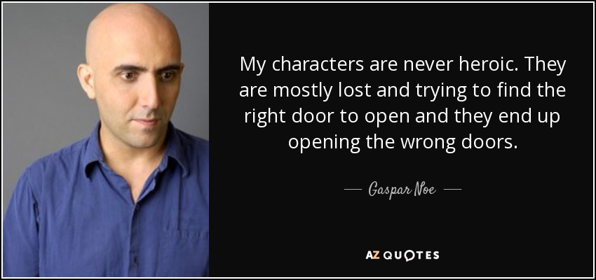 My characters are never heroic. They are mostly lost and trying to find the right door to open and they end up opening the wrong doors. - Gaspar Noe
