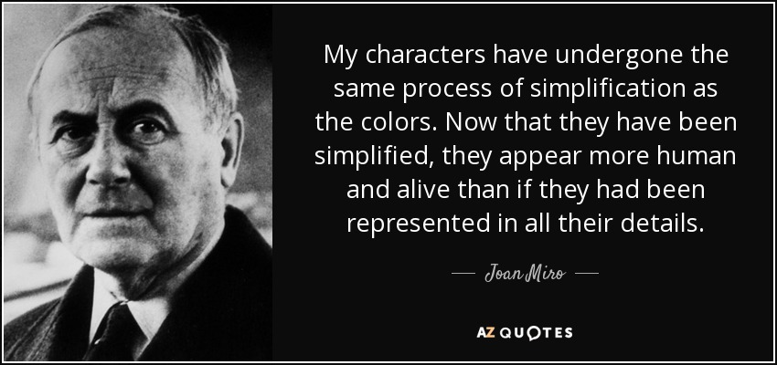 My characters have undergone the same process of simplification as the colors. Now that they have been simplified, they appear more human and alive than if they had been represented in all their details. - Joan Miro