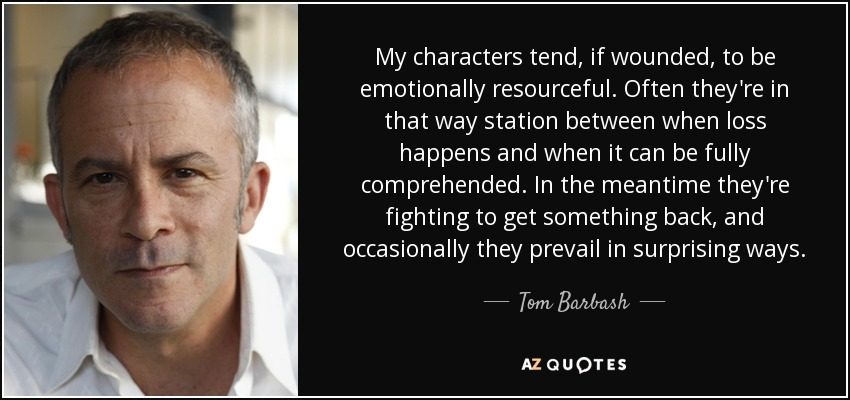 My characters tend, if wounded, to be emotionally resourceful. Often they're in that way station between when loss happens and when it can be fully comprehended. In the meantime they're fighting to get something back, and occasionally they prevail in surprising ways. - Tom Barbash