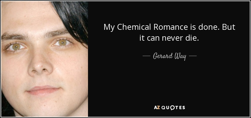 My Chemical Romance is done. But it can never die. - Gerard Way