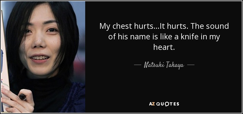 My chest hurts...It hurts. The sound of his name is like a knife in my heart. - Natsuki Takaya