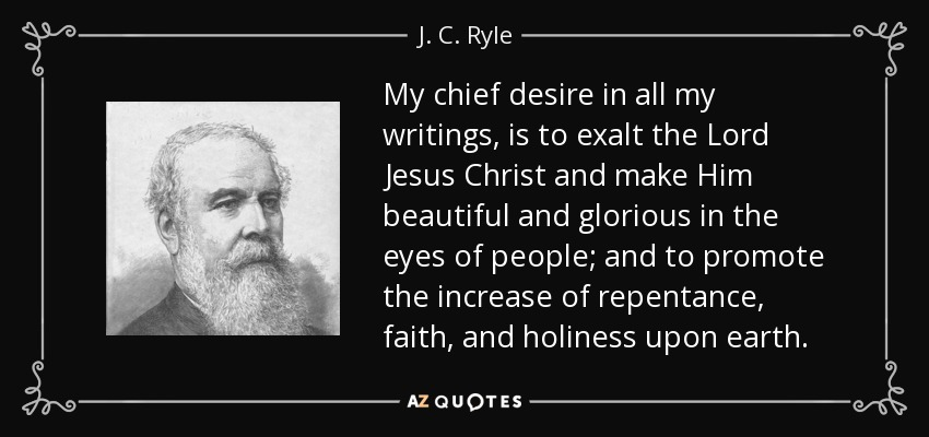 My chief desire in all my writings, is to exalt the Lord Jesus Christ and make Him beautiful and glorious in the eyes of people; and to promote the increase of repentance, faith, and holiness upon earth. - J. C. Ryle