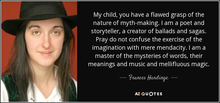 My child, you have a flawed grasp of the nature of myth-making. I am a poet and storyteller, a creator of ballads and sagas. Pray do not confuse the exercise of the imagination with mere mendacity. I am a master of the mysteries of words, their meanings and music and mellifluous magic. - Frances Hardinge