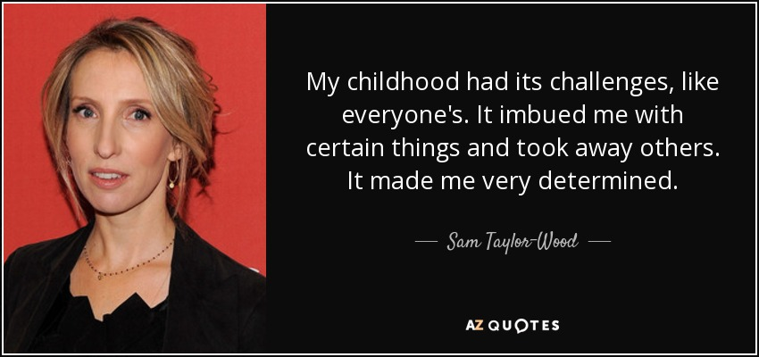 My childhood had its challenges, like everyone's. It imbued me with certain things and took away others. It made me very determined. - Sam Taylor-Wood