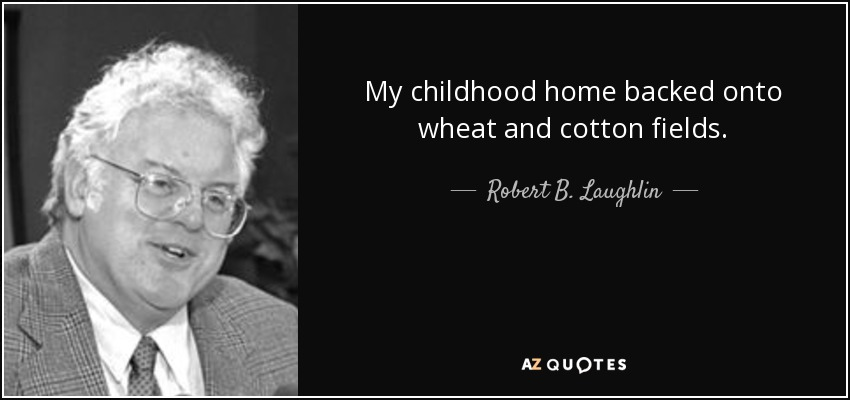 My childhood home backed onto wheat and cotton fields. - Robert B. Laughlin