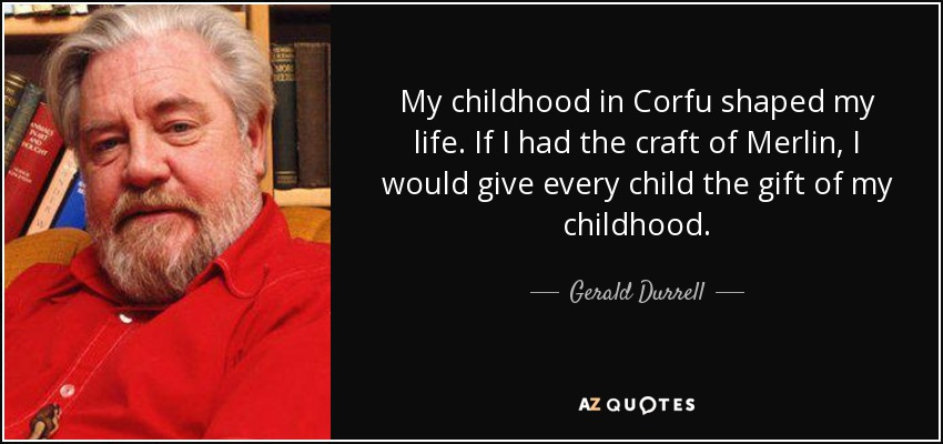 My childhood in Corfu shaped my life. If I had the craft of Merlin, I would give every child the gift of my childhood. - Gerald Durrell