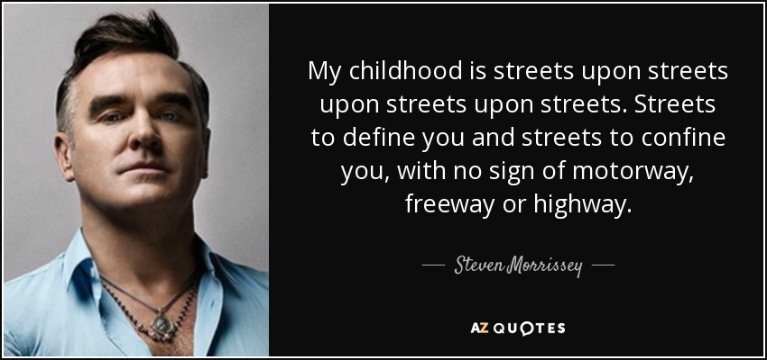 My childhood is streets upon streets upon streets upon streets. Streets to define you and streets to confine you, with no sign of motorway, freeway or highway. - Steven Morrissey