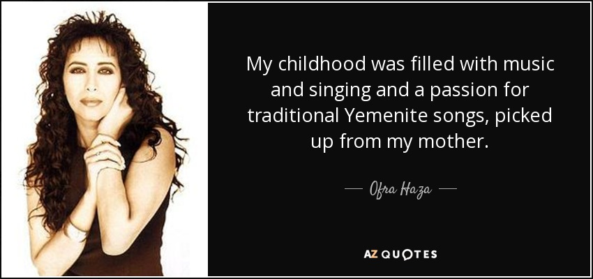 My childhood was filled with music and singing and a passion for traditional Yemenite songs, picked up from my mother. - Ofra Haza