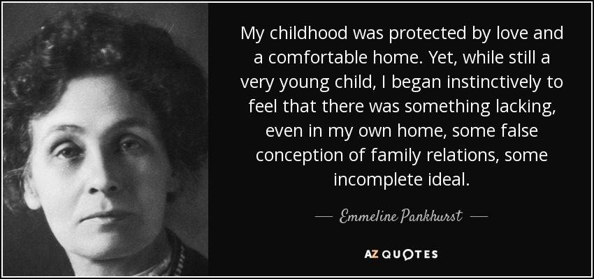 My childhood was protected by love and a comfortable home. Yet, while still a very young child, I began instinctively to feel that there was something lacking, even in my own home, some false conception of family relations, some incomplete ideal. - Emmeline Pankhurst