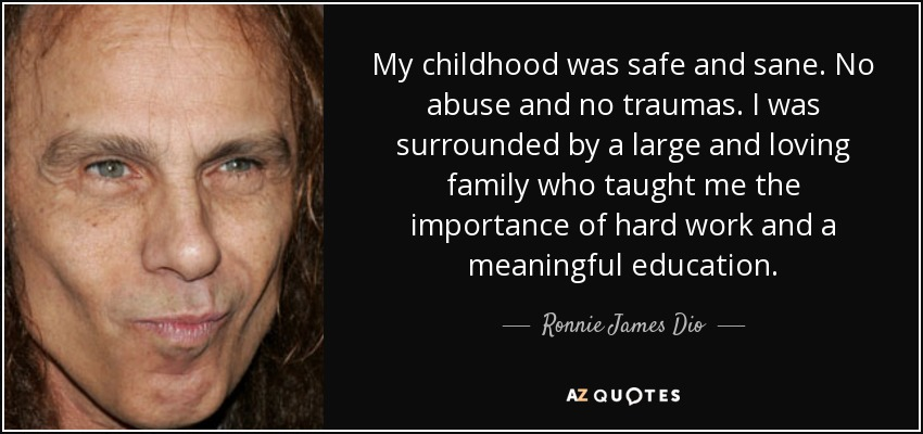 My childhood was safe and sane. No abuse and no traumas. I was surrounded by a large and loving family who taught me the importance of hard work and a meaningful education. - Ronnie James Dio