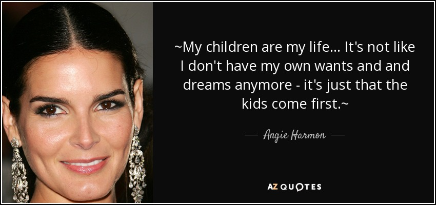 Angie Harmon quote: ~My children are my life ... It\'s not ...