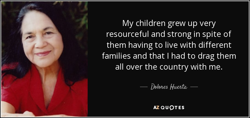 My children grew up very resourceful and strong in spite of them having to live with different families and that I had to drag them all over the country with me. - Dolores Huerta
