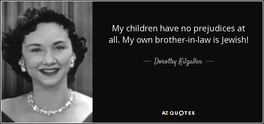 My children have no prejudices at all. My own brother-in-law is Jewish! - Dorothy Kilgallen